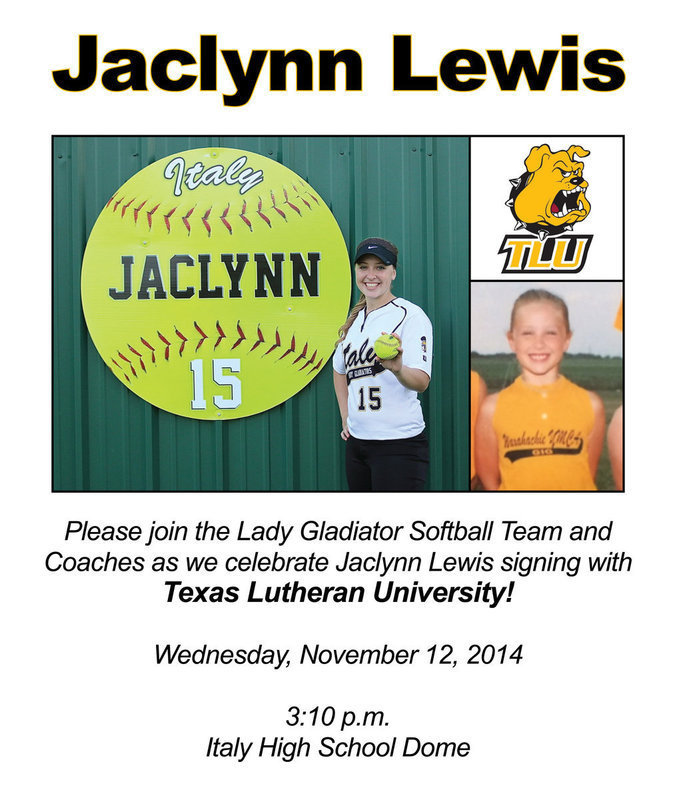 Image: Please join the Lady Gladiator Softball Team and Coaches on Wednesday, November 12, 2014 at 3:10 pm inside the Italy High School Dome to celebrate 2015 senior Jaclynn Lewis signing to play college softball. Jaclynn has committed to play with Texas Lutheran University in Seguin, Texas.